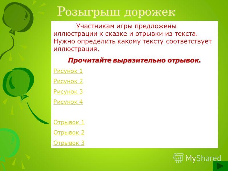 Розыгрыш дорожек Участникам игры предложены иллюстрации к сказке и отрывки из текста. Нужно определить какому тексту соответствует иллюстрация. Прочитайте выразительно отрывок. Рисунок 1 Рисунок 2 Рисунок 3 Рисунок 4 Отрывок 1 Отрывок 2 Отрывок 3