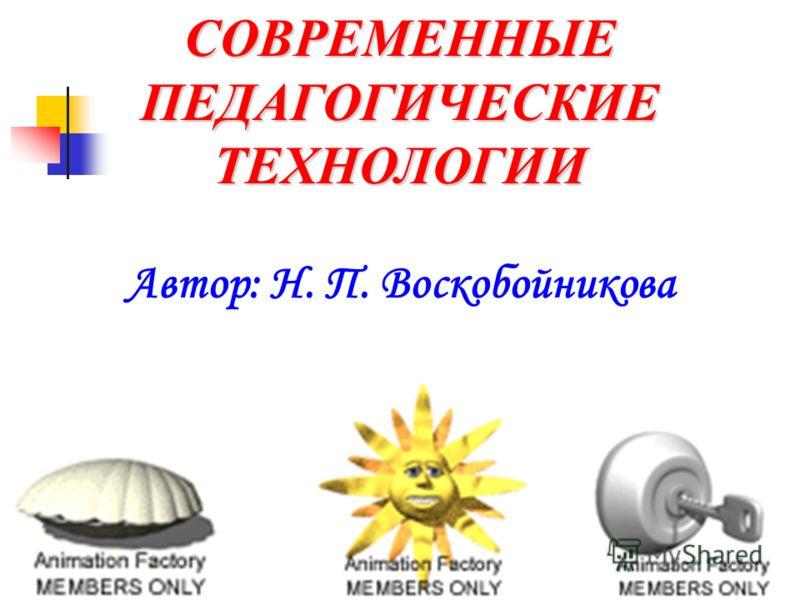 СОВРЕМЕННЫЕ ПЕДАГОГИЧЕСКИЕ ТЕХНОЛОГИИ Автор: Н. П. Воскобойникова