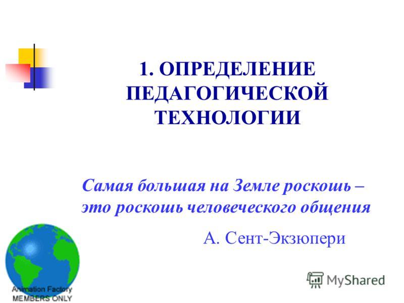 1. ОПРЕДЕЛЕНИЕ ПЕДАГОГИЧЕСКОЙ ТЕХНОЛОГИИ Самая большая на Земле роскошь – это роскошь человеческого общения А. Сент-Экзюпери