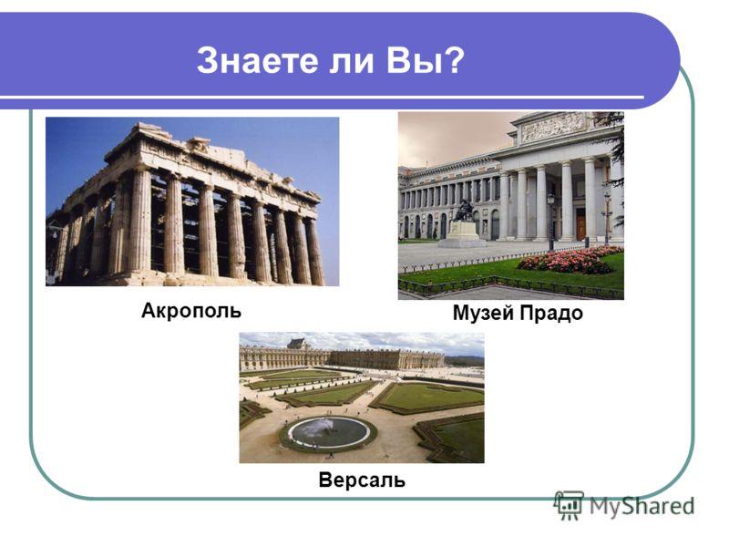 Знаете ли Вы? Музей Прадо Акрополь Версаль