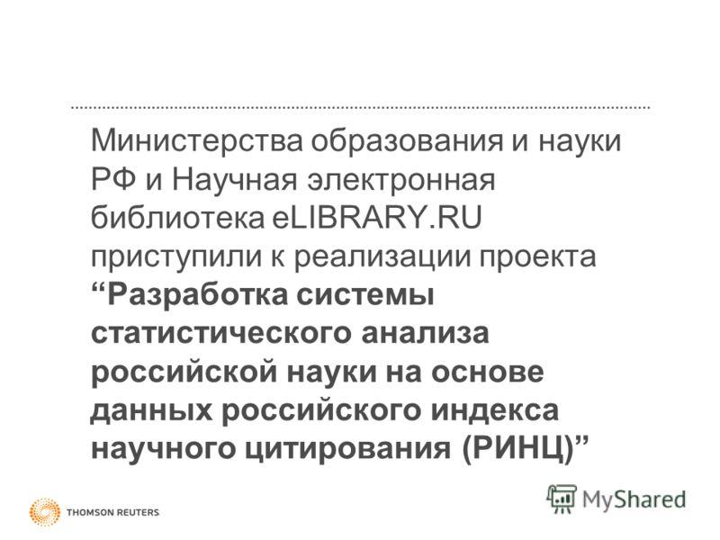 Министерства образования и науки РФ и Научная электронная библиотека eLIBRARY.RU приступили к реализации проекта Разработка системы статистического анализа российской науки на основе данных российского индекса научного цитирования (РИНЦ)