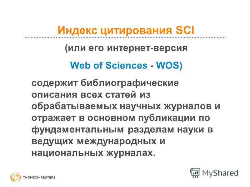 Индекс цитирования SCI (или его интернет-версия Web of Sciences - WOS) содержит библиографические описания всех статей из обрабатываемых научных журналов и отражает в основном публикации по фундаментальным разделам науки в ведущих международных и нац