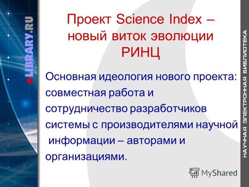 Проект Science Index – новый виток эволюции РИНЦ Основная идеология нового проекта: совместная работа и сотрудничество разработчиков системы с производителями научной информации – авторами и организациями.