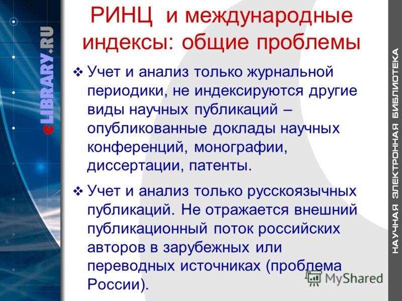РИНЦ и международные индексы: общие проблемы Учет и анализ только журнальной периодики, не индексируются другие виды научных публикаций – опубликованные доклады научных конференций, монографии, диссертации, патенты. Учет и анализ только русскоязычных