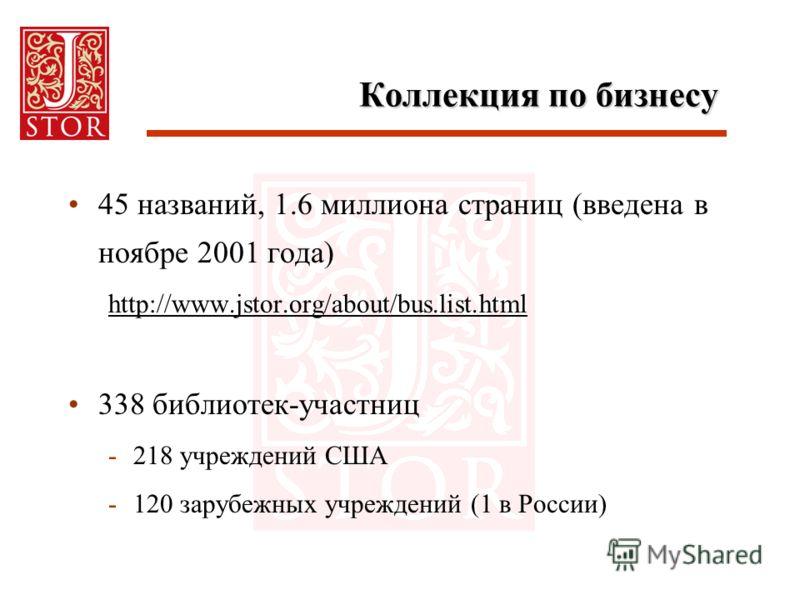 Коллекция по бизнесу 45 названий, 1.6 миллиона страниц (введена в ноябре 2001 года) http://www.jstor.org/about/bus.list.html 338 библиотек-участниц -218 учреждений США -120 зарубежных учреждений (1 в России)