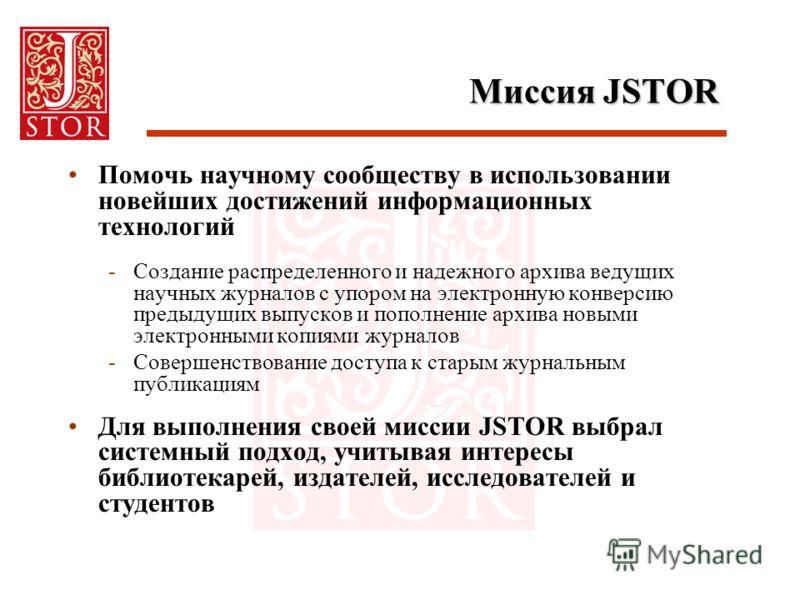 Миссия JSTOR Помочь научному сообществу в использовании новейших достижений информационных технологий -Создание распределенного и надежного архива ведущих научных журналов с упором на электронную конверсию предыдущих выпусков и пополнение архива новы