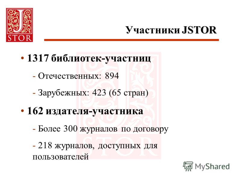 JSTOR Участники JSTOR 1317 библиотек-участниц - Отечественных: 894 - Зарубежных: 423 (65 стран) 162 издателя-участника - Более 300 журналов по договору - 218 журналов, доступных для пользователей