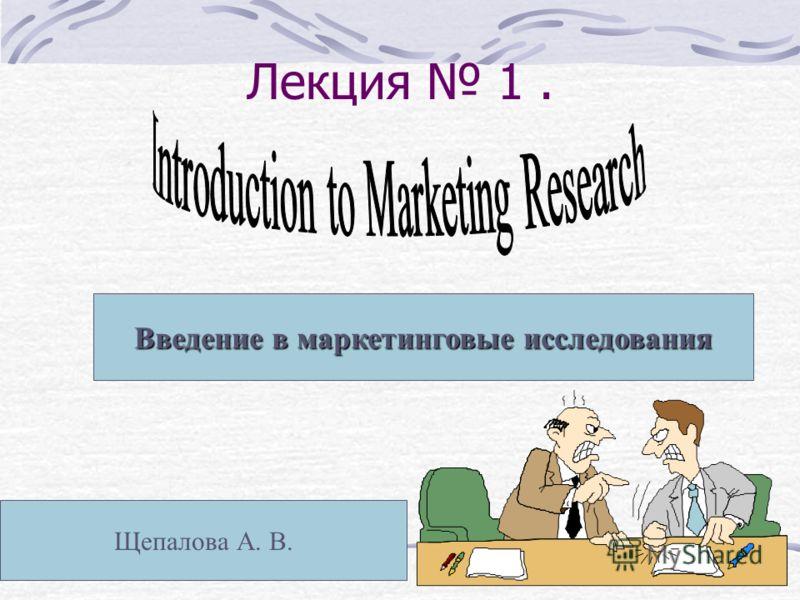 Лекция 1. Введение в маркетинговые исследования Щепалова А. В.