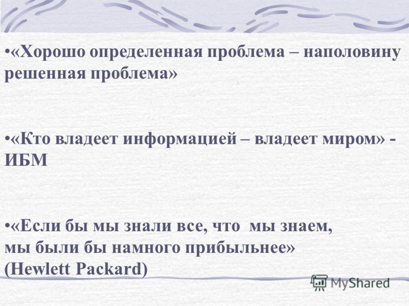 «Хорошо определенная проблема – наполовину решенная проблема» «Кто владеет информацией – владеет миром» - ИБМ «Если бы мы знали все, что мы знаем, мы были бы намного прибыльнее» (Hewlett Packard)