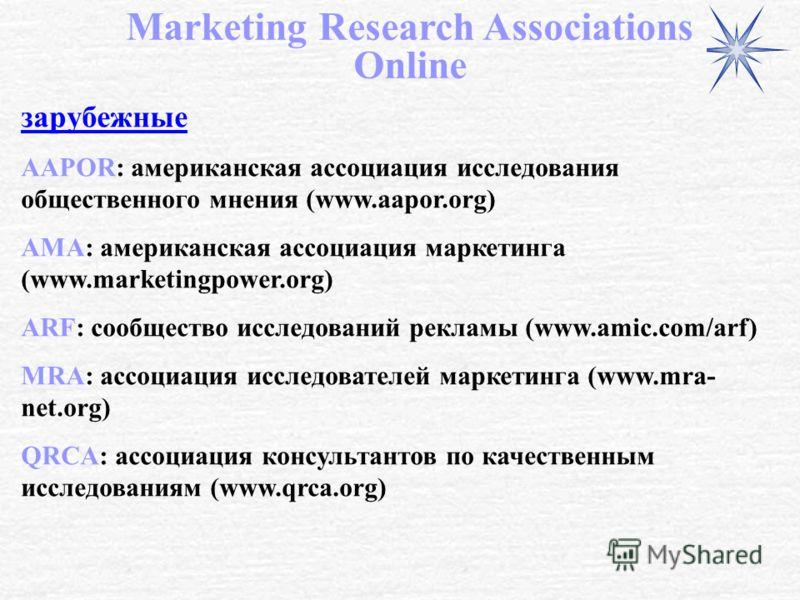 зарубежные AAPOR: американская ассоциация исследования общественного мнения (www.aapor.org) AMA: американская ассоциация маркетинга (www.marketingpower.org) ARF: сообщество исследований рекламы (www.amic.com/arf) MRA: ассоциация исследователей маркет