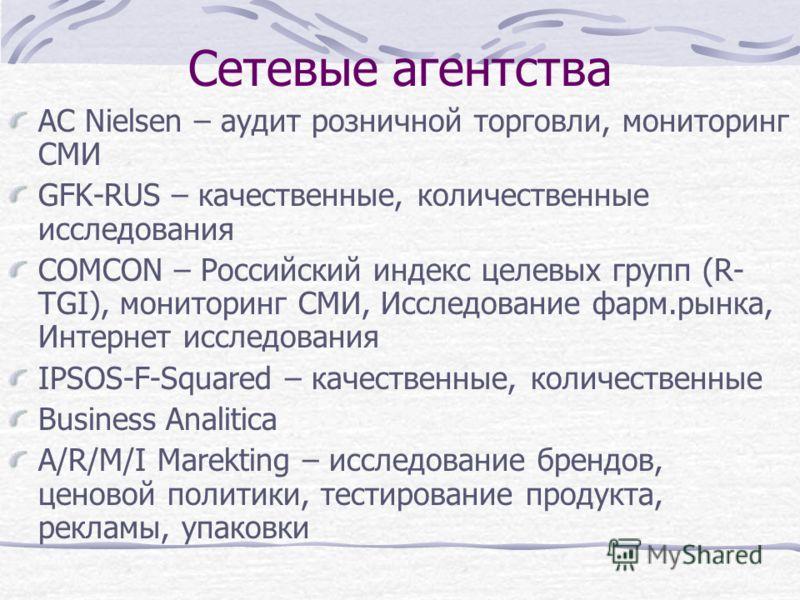 Сетевые агентства AC Nielsen – аудит розничной торговли, мониторинг СМИ GFK-RUS – качественные, количественные исследования СOMCON – Российский индекс целевых групп (R- TGI), мониторинг СМИ, Исследование фарм.рынка, Интернет исследования IPSOS-F-Squa