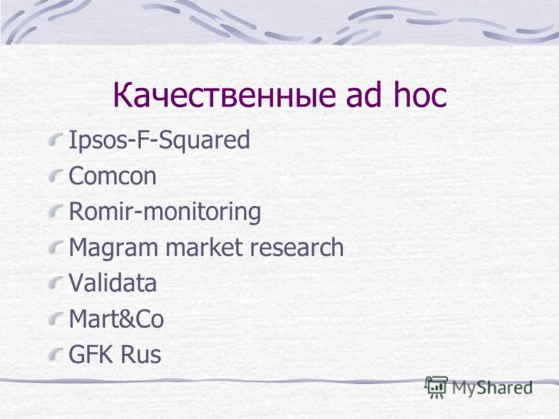 Качественные ad hoc Ipsos-F-Squared Comcon Romir-monitoring Magram market research Validata Mart&Co GFK Rus