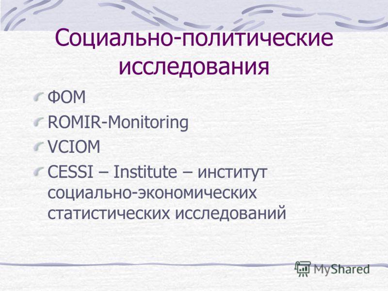Социально-политические исследования ФОМ ROMIR-Monitoring VCIOM CESSI – Institute – институт социально-экономических статистических исследований
