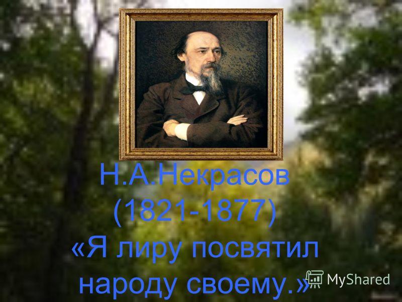 Н.А.Некрасов (1821-1877) «Я лиру посвятил народу своему.»