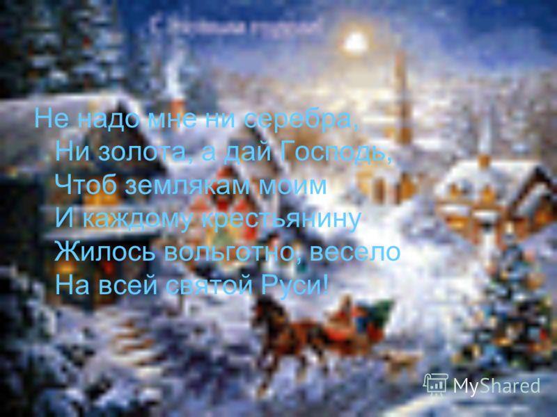 Не надо мне ни серебра, Ни золота, а дай Господь, Чтоб землякам моим И каждому крестьянину Жилось вольготно, весело На всей святой Руси!