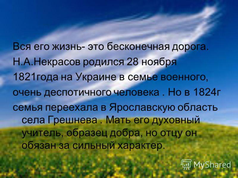 Вся его жизнь- это бесконечная дорога. Н.А.Некрасов родился 28 ноября 1821года на Украине в семье военного, очень деспотичного человека. Но в 1824г семья переехала в Ярославскую область села Грешнева. Мать его духовный учитель, образец добра, но отцу