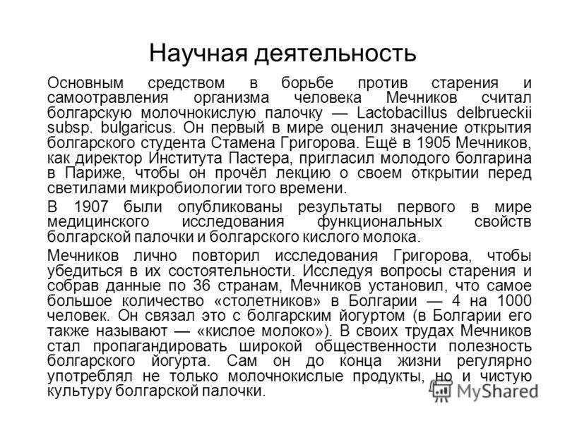 Научная деятельность Основным средством в борьбе против старения и самоотравления организма человека Мечников считал болгарскую молочнокислую палочку Lactobacillus delbrueckii subsp. bulgaricus. Он первый в мире оценил значение открытия болгарского с