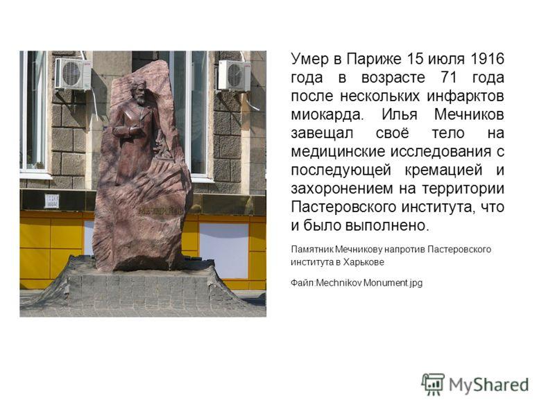 Умер в Париже 15 июля 1916 года в возрасте 71 года после нескольких инфарктов миокарда. Илья Мечников завещал своё тело на медицинские исследования с последующей кремацией и захоронением на территории Пастеровского института, что и было выполнено. Па
