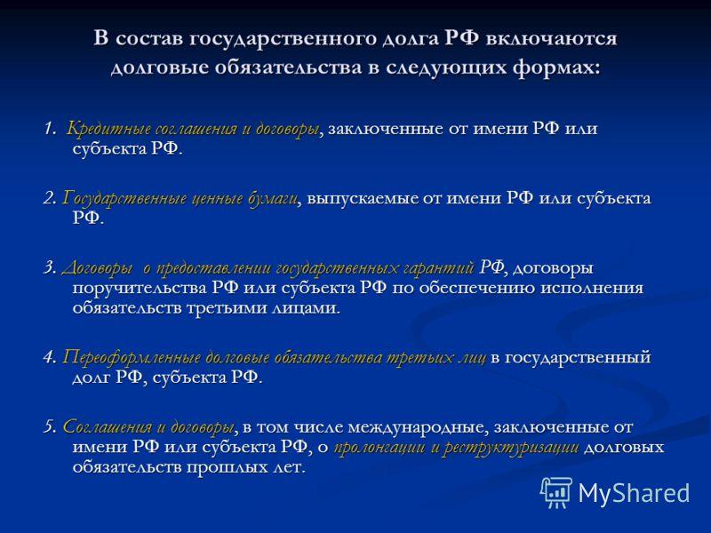В состав государственного долга РФ включаются долговые обязательства в следующих формах: 1. Кредитные соглашения и договоры, заключенные от имени РФ или субъекта РФ. 2. Государственные ценные бумаги, выпускаемые от имени РФ или субъекта РФ. 3. Догово