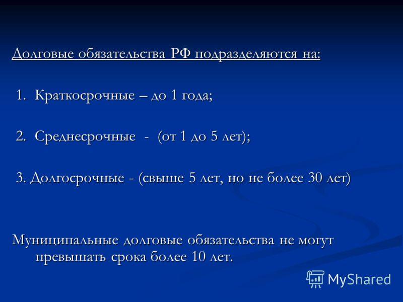 Долговые обязательства РФ подразделяются на: 1. Краткосрочные – до 1 года; 1. Краткосрочные – до 1 года; 2. Среднесрочные - (от 1 до 5 лет); 2. Среднесрочные - (от 1 до 5 лет); 3. Долгосрочные - (свыше 5 лет, но не более 30 лет) 3. Долгосрочные - (св
