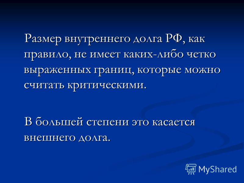 Размер внутреннего долга РФ, как правило, не имеет каких-либо четко выраженных границ, которые можно считать критическими. Размер внутреннего долга РФ, как правило, не имеет каких-либо четко выраженных границ, которые можно считать критическими. В бо