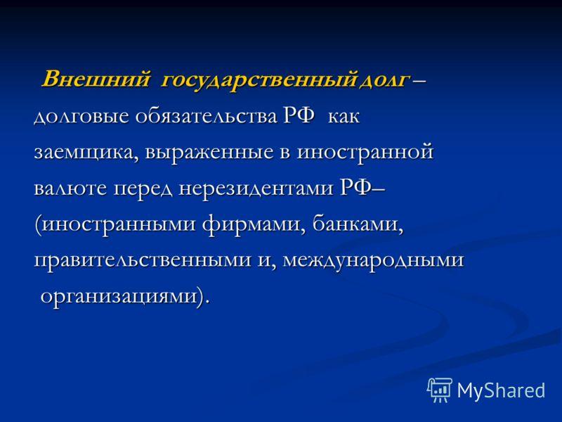 Внешний государственный долг – Внешний государственный долг – долговые обязательства РФ как заемщика, выраженные в иностранной валюте перед нерезидентами РФ– (иностранными фирмами, банками, правительственными и, международными организациями). организ