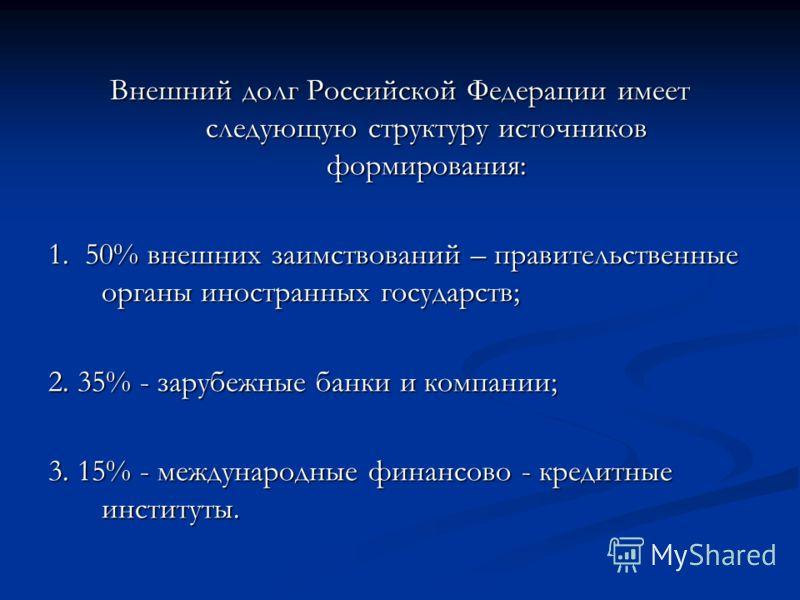Внешний долг Российской Федерации имеет следующую структуру источников формирования: 1. 50% внешних заимствований – правительственные органы иностранных государств; 2. 35% - зарубежные банки и компании; 3. 15% - международные финансово - кредитные ин