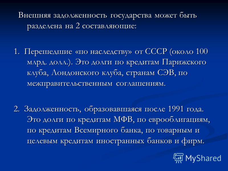 Внешняя задолженность государства может быть разделена на 2 составляющие: Внешняя задолженность государства может быть разделена на 2 составляющие: 1. Перешедшие «по наследству» от СССР (около 100 млрд. долл.). Это долги по кредитам Парижского клуба,
