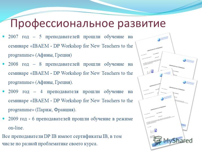 Профессиональное развитие 2007 год – 5 преподавателей прошли обучение на семинаре «IBAEM - DP Workshop for New Teachers to the programme» (Афины, Греция) 2008 год – 8 преподавателей прошли обучение на семинаре «IBAEM - DP Workshop for New Teachers to