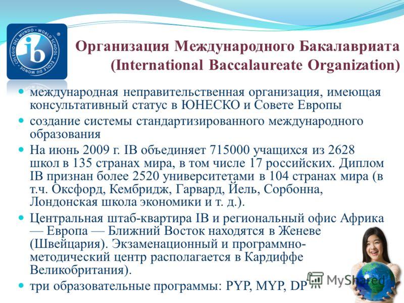 международная неправительственная организация, имеющая консультативный статус в ЮНЕСКО и Совете Европы создание системы стандартизированного международного образования На июнь 2009 г. IB объединяет 715000 учащихся из 2628 школ в 135 странах мира, в т