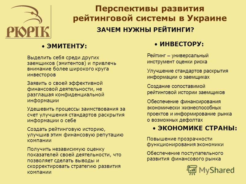Перспективы развития рейтинговой системы в Украине Рейтинг – универсальный инструмент оценки риска Улучшение стандартов раскрытия информации о заемщиках Создание сопоставимой рейтинговой истории заемщиков Обеспечение финансирования экономически жизне