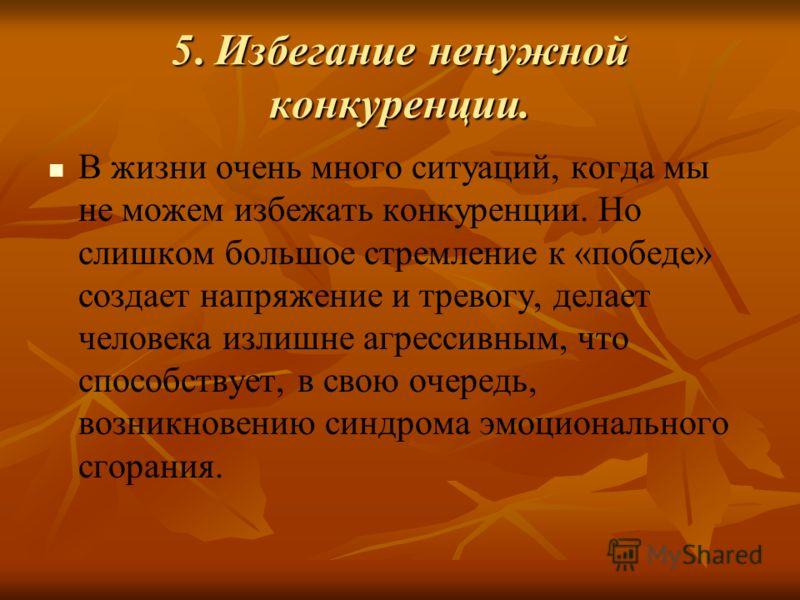 5. Избегание ненужной конкуренции. В жизни очень много ситуаций, когда мы не можем избежать конкуренции. Но слишком большое стремление к «победе» создает напряжение и тревогу, делает человека излишне агрессивным, что способствует, в свою очередь, воз