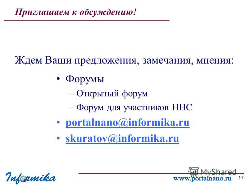 17 Приглашаем к обсуждению! Ждем Ваши предложения, замечания, мнения: Форумы –Открытый форум –Форум для участников ННС portalnano@informika.ru skuratov@informika.ru
