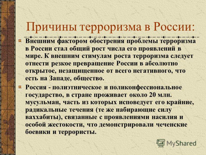 Причины терроризма в России: Внешним фактором обострения проблемы терроризма в России стал общий рост числа его проявлений в мире. К внешним стимулам роста терроризма следует отнести резкое превращение России в абсолютно открытое, незащищенное от все