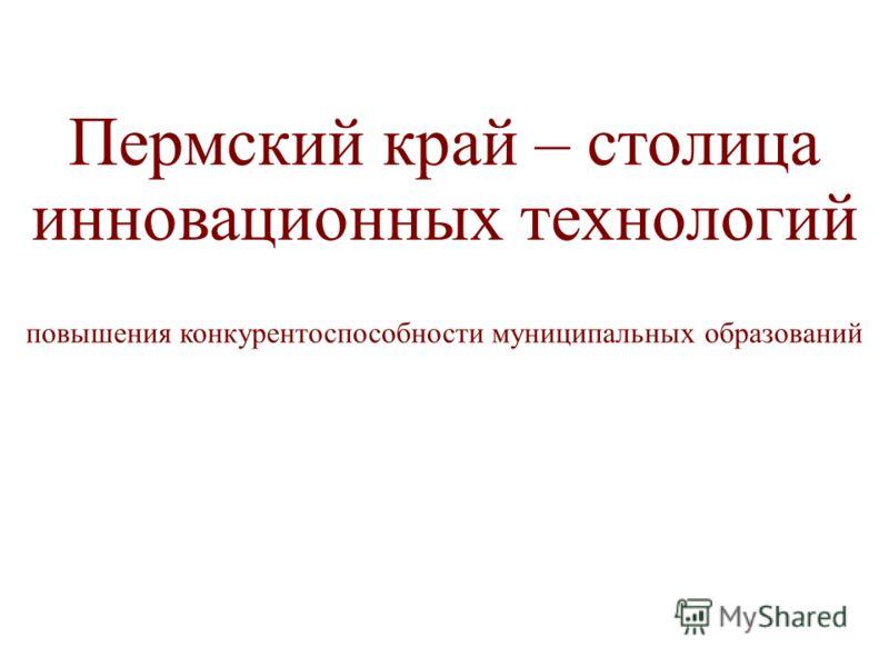 Пермский край – столица инновационных технологий повышения конкурентоспособности муниципальных образований