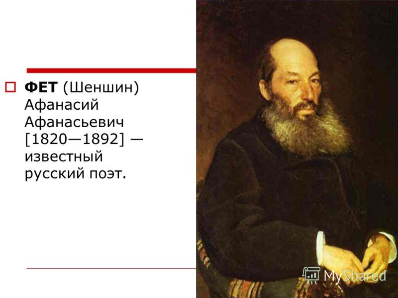 ФЕТ (Шеншин) Афанасий Афанасьевич [18201892] известный русский поэт.