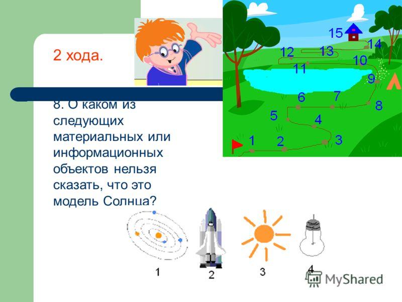 8. О каком из следующих материальных или информационных объектов нельзя сказать, что это модель Солнца? 2 хода.