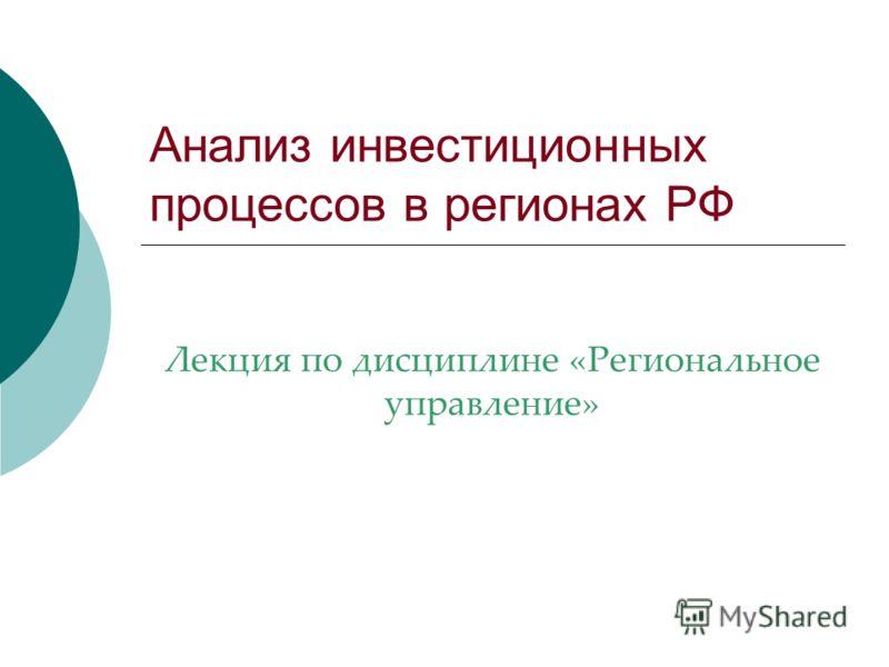 Анализ инвестиционных процессов в регионах РФ Лекция по дисциплине «Региональное управление»
