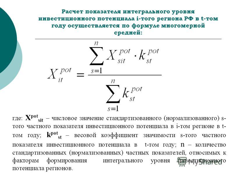Расчет показателя интегрального уровня инвестиционного потенциала i-того региона РФ в t-том году осуществляется по формуле многомерной средней: где: X pot sit – числовое значение стандартизованного (нормализованного) s- того частного показателя инвес