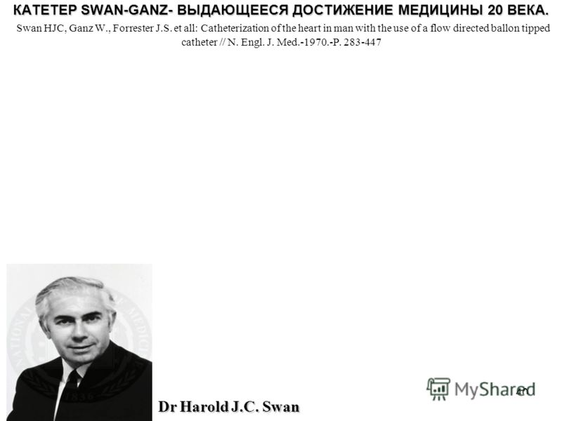 40 КАТЕТЕР SWAN-GANZ- ВЫДАЮЩЕЕСЯ ДОСТИЖЕНИЕ МЕДИЦИНЫ 20 ВЕКА. КАТЕТЕР SWAN-GANZ- ВЫДАЮЩЕЕСЯ ДОСТИЖЕНИЕ МЕДИЦИНЫ 20 ВЕКА. Swan HJC, Ganz W., Forrester J.S. et all: Catheterization of the heart in man with the use of a flow directed ballon tipped cathe