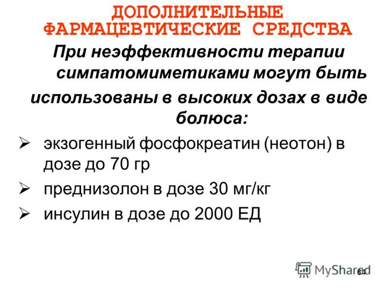 64 ДОПОЛНИТЕЛЬНЫЕ ФАРМАЦЕВТИЧЕСКИЕ СРЕДСТВА При неэффективности терапии симпатомиметиками могут быть использованы в высоких дозах в виде болюса: экзогенный фосфокреатин (неотон) в дозе до 70 гр преднизолон в дозе 30 мг/кг инсулин в дозе до 2000 ЕД