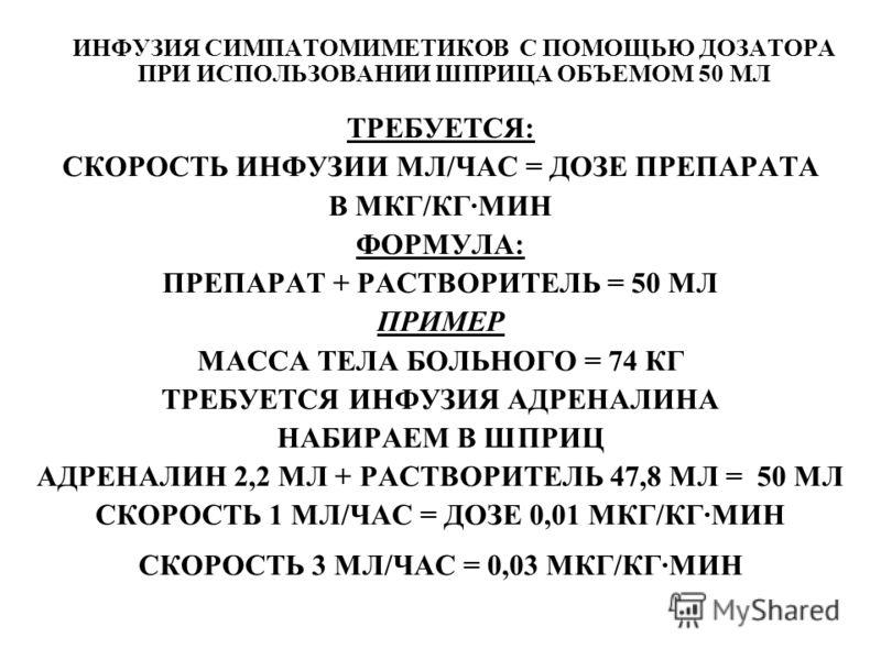 ИНФУЗИЯ СИМПАТОМИМЕТИКОВ С ПОМОЩЬЮ ДОЗАТОРА ПРИ ИСПОЛЬЗОВАНИИ ШПРИЦА ОБЪЕМОМ 50 МЛ ТРЕБУЕТСЯ: СКОРОСТЬ ИНФУЗИИ МЛ/ЧАС = ДОЗЕ ПРЕПАРАТА В МКГ/КГ·МИН ФОРМУЛА: ПРЕПАРАТ + РАСТВОРИТЕЛЬ = 50 МЛ ПРИМЕР МАССА ТЕЛА БОЛЬНОГО = 74 КГ ТРЕБУЕТСЯ ИНФУЗИЯ АДРЕНАЛИ