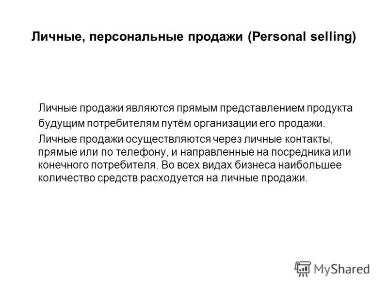 Личные, персональные продажи (Personal selling) Личные продажи являются прямым представлением продукта будущим потребителям путём организации его продажи. Личные продажи осуществляются через личные контакты, прямые или по телефону, и направленные на