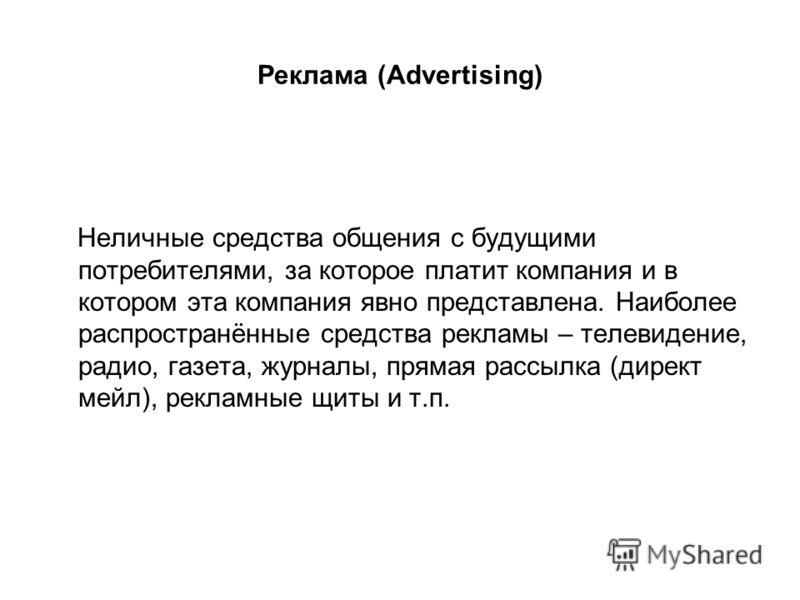 Реклама (Advertising) Неличные средства общения с будущими потребителями, за которое платит компания и в котором эта компания явно представлена. Наиболее распространённые средства рекламы – телевидение, радио, газета, журналы, прямая рассылка (директ