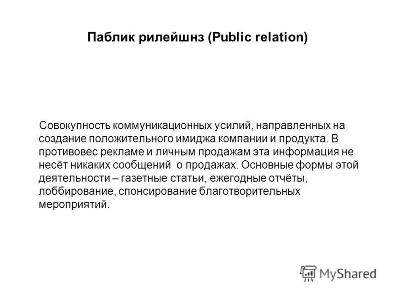 Паблик рилейшнз (Public relation) Совокупность коммуникационных усилий, направленных на создание положительного имиджа компании и продукта. В противовес рекламе и личным продажам эта информация не несёт никаких сообщений о продажах. Основные формы эт