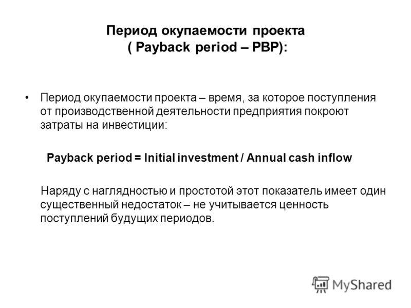 Период окупаемости проекта ( Payback period – PBP): Период окупаемости проекта – время, за которое поступления от производственной деятельности предприятия покроют затраты на инвестиции: Payback period = Initial investment / Annual cash inflow Наряду