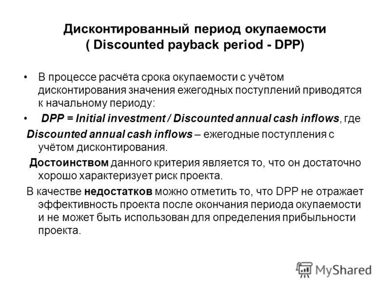 Дисконтированный период окупаемости ( Discounted payback period - DPP) В процессе расчёта срока окупаемости с учётом дисконтирования значения ежегодных поступлений приводятся к начальному периоду: DPP = Initial investment / Discounted annual cash inf