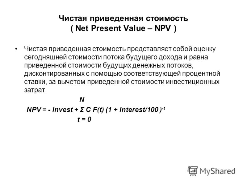 Чистая приведенная стоимость ( Net Present Value – NPV ) Чистая приведенная стоимость представляет собой оценку сегодняшней стоимости потока будущего дохода и равна приведенной стоимости будущих денежных потоков, дисконтированных с помощью соответств