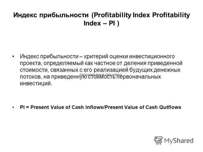 Индекс прибыльности (Profitability Index Profitability Index – PI ) Индекс прибыльности – критерий оценки инвестиционного проекта, определяемый как частное от деления приведенной стоимости, связанных с его реализацией будущих денежных потоков, на при