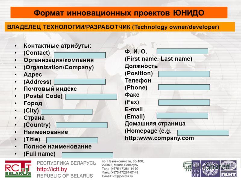 Контактные атрибуты: (Contact) Организация/компания (Organization/Company) Адрес (Address) Почтовый индекс (Postal Code) Город (City) Страна (Country) Наименование (Title) Полное наименование (Full name) Формат инновационных проектов ЮНИДО ВЛАДЕЛЕЦ Т